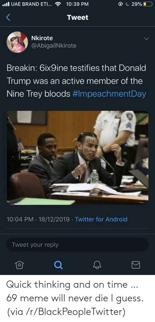 69 Meme: .ll UAE BRAND ETI...  10:39 PM  29% O  Tweet  Nkirote  @AbigailNkirote  Breakin: 6ix9ine testifies that Donald  Trump was an active member of the  Nine Trey bloods #ImpeachmentDay  10:04 PM · 18/12/2019 · Twitter for Android  Tweet your reply Quick thinking and on time … 69 meme will never die I guess. (via /r/BlackPeopleTwitter)