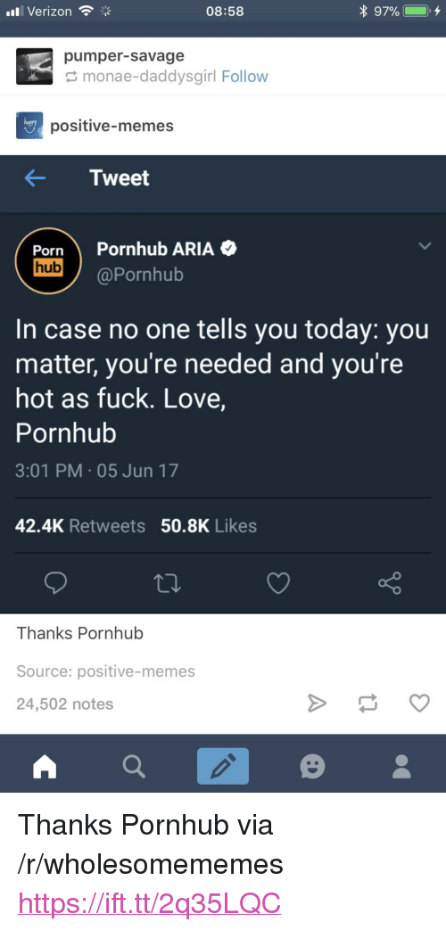 "Love, Memes, and Pornhub: ll Verizon  08:58  pumper-savage  monae-daddysgirl Follow  hapry  positive-memes  KTweet  Porn Pornhub ARIA  hub  @Pornhub  In case no one tells you today: you  matter, you're needed and you're  hot as fuck. Love,  Pornhub  3:01 PM 05 Jun 17  42.4K Retweets 50.8K Likes  Source: positive-memes  24,502 notes <p>Thanks Pornhub via /r/wholesomememes <a href=""https://ift.tt/2q35LQC"">https://ift.tt/2q35LQC</a></p>"