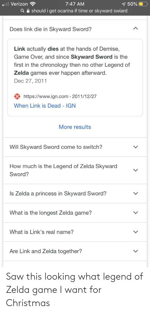 zelda game: ll Verizon  1 50%  Q A should i get ocarina if time or skyward swiard  7:47 AM  Does link die in Skyward Sword?  Link actually dies at the hands of Demise,  Game Over, and since Skyward Sword is the  first in the chronology then no other Legend of  Zelda games ever happen afterward.  Dec 27, 2011  https://www.ign.com 2011/12/27  When Link is Dead - IGN  More results  Will Skyward Sword come to switch?  How much is the Legend of Zelda Skyward  Sword?  Is Zelda a princess in Skyward Sword?  What is the longest Zelda game?  What is Link's real name?  Are Link and Zelda together? Saw this looking what legend of Zelda game I want for Christmas