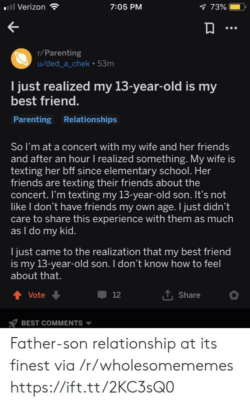 realization: ll Verizon  1 73%  7:05 PM  r/Parenting  u/ded_a_chek 53m  I just realized my 13-year-old is my  best friend.  Parenting Relationships  So I'm at a concert with my wife and her friends  and after an hour I realized something. My wife is  texting her bff since elementary school. Her  friends are texting their friends about the  concert. I'm texting my 13-year-old son. It's not  like I don't have friends my own age. I just didn't  care to share this experience with them as much  as I do my kid.  I just came to the realization that my best friend  is my 13-year-old son. I don't know how to feel  about that.  Vote  12  Share  BEST COMMENTS Father-son relationship at its finest via /r/wholesomememes https://ift.tt/2KC3sQ0