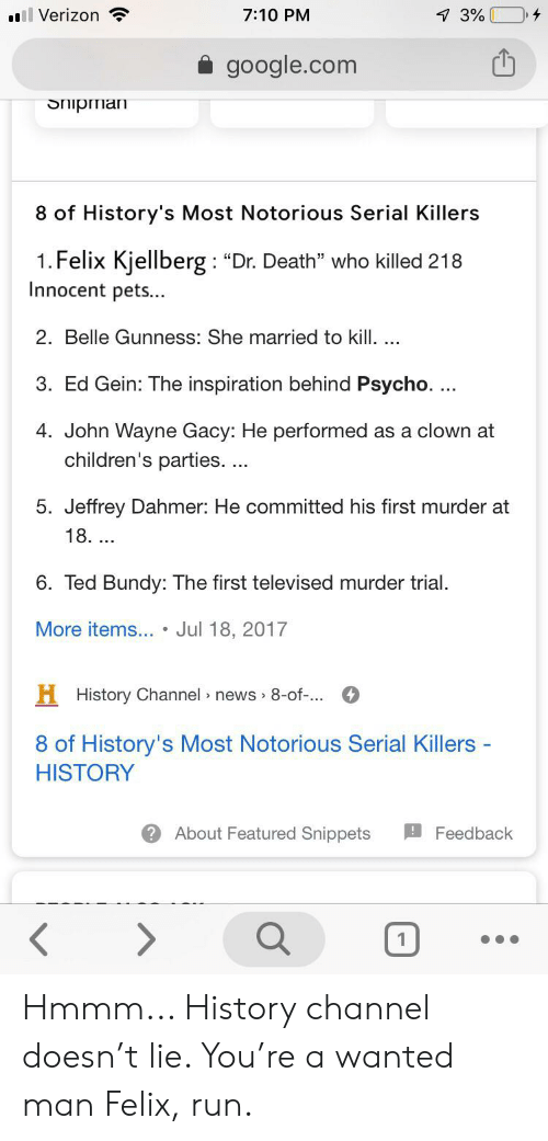 """ed gein: ll Verizon  4  7:10 PM  7 3%  google.com  Shipman  8 of History's Most Notorious Serial Killers  1. Felix Kjellberg: """"Dr. Death"""" who killed 218  Innocent pets...  2. Belle Gunness: She married to kill. ..  3. Ed Gein: The inspiration behind Psycho. ...  4. John Wayne Gacy: He performed as a clown at  children's paties. ...  5. Jeffrey Dahmer: He committed his first murder at  18. ...  6. Ted Bundy: The first televised murder trial  More items... . Jul 18, 2017  H History Channel news 8-of-..  8 of History's Most Notorious Serial Killers -  HISTORY  About Featured Snippets  Feedback Hmmm... History channel doesn't lie. You're a wanted man Felix, run."""