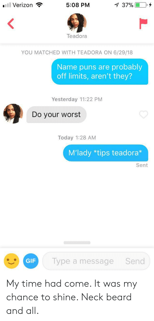 mlady: ll Verizon  5:08 PM  37% 0,4  Teadora  YOU MATCHED WITH TEADORA ON 6/29/18  Name puns are probably  off limits, aren't they?  Yesterday 11:22 PM  Do your worst  Today 1:28 AM  M'lady *tips teadora*  Sent  GIF  Type a message  Send My time had come. It was my chance to shine. Neck beard and all.