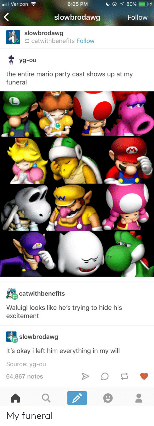 mario party: ll Verizon  6:05 PM  slowbrodawg  Follow  slowbrodawg  catwithbenefits Follow  the entire mario party cast shows up at my  funeral  catwithbenefits  Waluigi looks like he's trying to hide his  excitement  slowbrodawg  It's okay i left him everything in my will  Source: yg-ou  64,867 notes My funeral