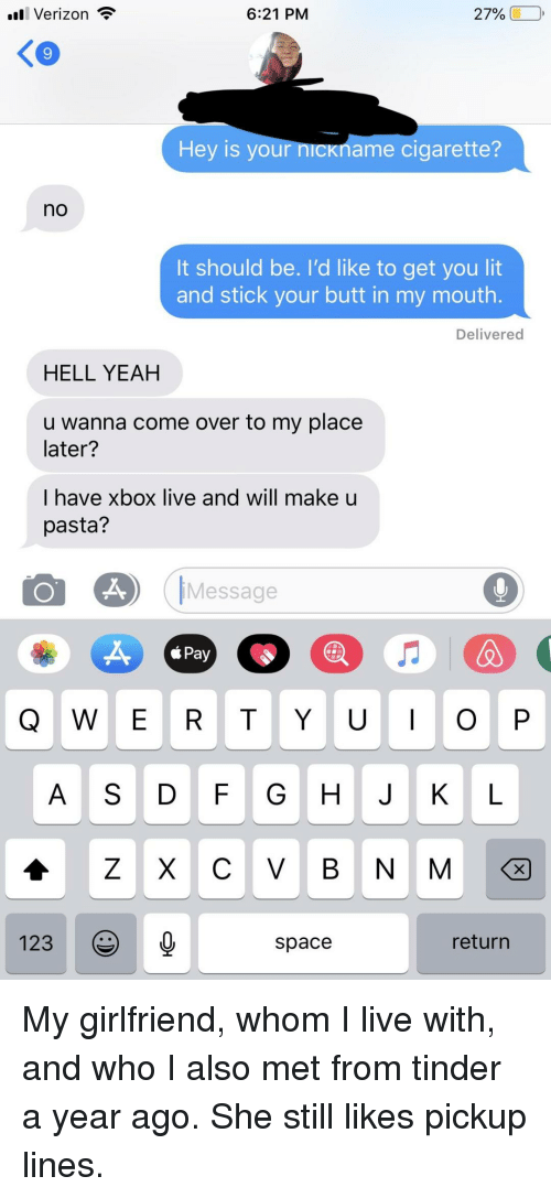 pickup lines: ll Verizon  6:21 PM  27% (1-0,  9  Hey is your n  name cigarette?  no  It should be. I'd like to get you lit  and stick your butt in my mouth.  Delivered  HELL YEAH  u wanna come over to my place  later?  I have xbox live and will make u  pasta?  Message  á Pay  Q W E R T YO P  A S D FG H J K L  123  space  return My girlfriend, whom I live with, and who I also met from tinder a year ago. She still likes pickup lines.
