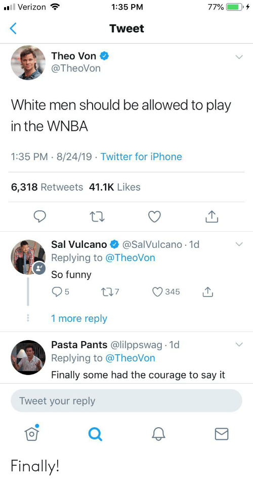 Sal Vulcano: ll Verizon  77%  1:35 PM  Tweet  Theo Von  @TheoVon  White men should be allowed to play  in the WNBA  1:35 PM 8/24/19 Twitter for iPhone  .  6,318 Retweets 41.1K Likes  @SalVulcano 1d  Sal Vulcano  Replying to @TheoVon  So funny  5  345  1 more reply  Pasta Pants @lilppswag 1d  Replying to @TheoVon  Finally some had the courage to say it  Tweet your reply Finally!