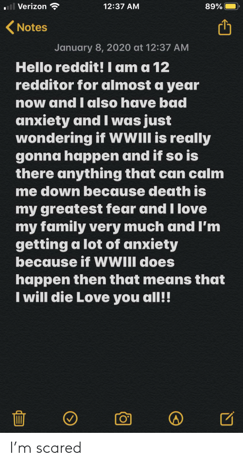 i love my family: ll Verizon  89%  12:37 AM  ( Notes  January 8, 2020 at 12:37 AM  Hello reddit! I am a 12  redditor for almost a year  now and I also have bad  anxiety and l was just  wondering if wWIll is really  gonna happen and if so is  there anything that can calm  me down because death is  my greatest fear and I love  my family very much and I'm  getting a lot of anxiety  because if WIII does  happen then that means that  I will die Love you all!! I'm scared