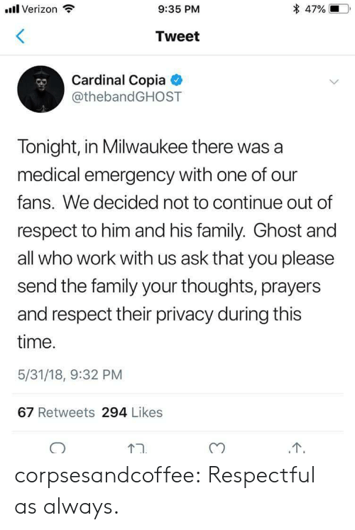 cardinal: ll Verizon  9:35 PM  * 47% 10,  Tweet  Cardinal Copia  @thebandGHOST  Tonight, in Milwaukee there was a  medical emergency with one of our  fans. We decided not to continue out of  respect to him and his family. Ghost and  all who work with us ask that you please  send the family your thoughts, prayers  and respect their privacy during this  time  5/31/18, 9:32 PM  67 Retweets 294 Likes corpsesandcoffee: Respectful as always.