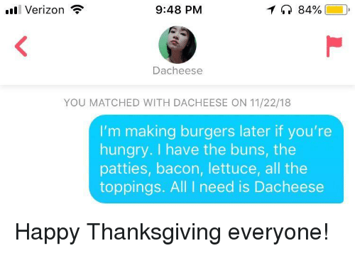 happy thanksgiving: ll Verizon  9:48 PM  84%  Dacheese  YOU MATCHED WITH DACHEESE ON 11/22/18  I'm making burgers later if you're  hungry. I have the buns, the  patties, bacon, lettuce, all the  toppings. All I need is Dacheese Happy Thanksgiving everyone!