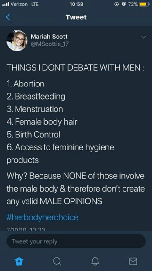 menstruation: ll Verizon LTE  10:58  Tweet  Mariah Scott  @MScottie 17  THINGSIDONT DEBATE WITH MEN  1. Abortion  2. Breastfeeding  3. Menstruation  4. Female body hair  5. Birth Control  6. Access to feminine hygiene  products  Why? Because NONE of those involve  the male body & therefore don't create  any valid MALE OPINIONS  #herbodyherchoice  7/101R 13 33  Tweet your reply