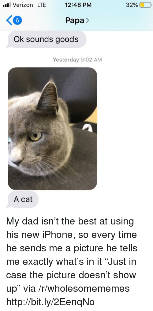 "Goods: ll Verizon LTE  12:48 PM  32%  6  Papa>  Ok sounds goods  Yesterday 9:02 AM  A cat My dad isn't the best at using his new iPhone, so every time he sends me a picture he tells me exactly what's in it ""Just in case the picture doesn't show up"" via /r/wholesomememes http://bit.ly/2EenqNo"