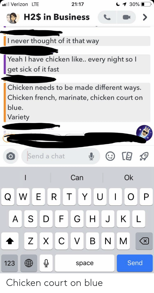 marinate: ll Verizon LTE  30%  21:17  H2$ in Business  I never thought of it that way  Yeah I have chicken like... every night so I  get sick of it fast  Chicken needs to be made different ways.  Chicken french, marinate, chicken court on  blue.  Variety  Send a chat  Ok  Can  QWE  O  R T  YU  P  AS  G H  KL  D  F  J  C VB  Z X  NM  Send  123 Chicken court on blue
