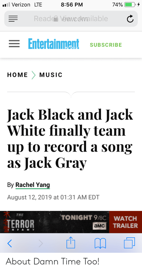 Gray: ll Verizon LTE  74%  8:56 PM  Reade Véawcdvailable  = Entertainment  SUBSCRIBE  HOME  MUSIC  Jack Black and Jack  White finally team  up to record a song  as Jack Gray  By Rachel Yang  August 12, 2019 at 01:31 AM EDT  THE  TONIGHT 9/8C WATCH  TERROR  TRAILER  aMC  TNFAMY About Damn Time Too!