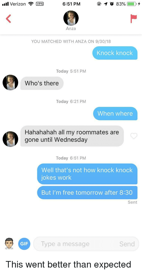 Knock Knock Jokes: ll Verizon PM  6:51 PM  Anza  YOU MATCHED WITH ANZA ON 9/30/18  Knock knock  Today 5:51 PM  Who's there  Today 6:21 PM  When where  Hahahahah all my roommates are  gone until Wednesday  Today 6:51 PM  Well that's not how knock knock  jokes work  But I'm free tomorrow after 8:30  Sent  GIF  Type a message  Send This went better than expected