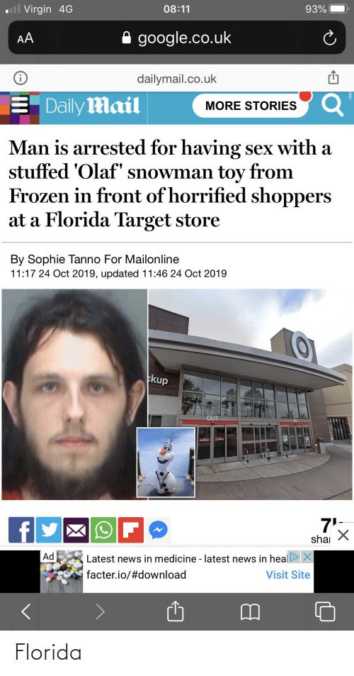 dailymail.co.uk: ll Virgin 4G  08:11  93%  google.co.uk  AA  dailymail.co.uk  Daily Mail  MORE STORIES  Man is arrested for having sex with a  stuffed 'Olaf' snowman toy from  Frozen in front of horrified shoppers  at a Florida Target store  By Sophie Tanno For Mailonline  11:17 24 Oct 2019, updated 11:46 24 Oct 2019  10  kup  OUT  75  shai  Ad  Latest news in medicine - latest news in heal X  facter.io/#download  Visit Site Florida