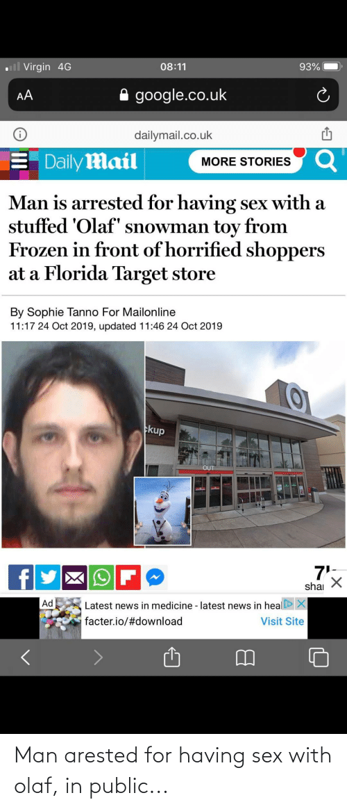 """dailymail.co.uk: ll Virgin 4G  93%  08:11  google.co.uk  AA  dailymail.co.uk  Daily Mail  Q  MORE STORIES  Man is arrested for having sex with a  stuffed 'Olaf"""" snowman toy from  Frozen in front of horrified shoppers  at a Florida Target store  By Sophie Tanno For Mailonline  11:17 24 Oct 2019, updated 11:46 24 Oct 2019  kup  OUT  7'5  shai  Ad  X  Latest news in medicine - latest news in heal  facter.io/#download  Visit Site Man arested for having sex with olaf, in public..."""