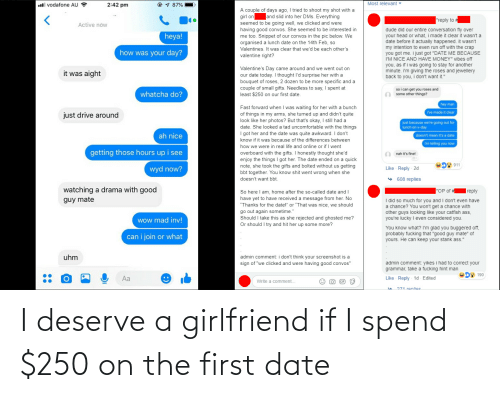 "Inv: ll vodafone AU  2:42 pm  87%  Most relevant  A couple of days ago, I tried to shoot my shot with a  girl on and slid into her DMs. Everything  seemed to be going well, we clicked and were  having good convos. She seemed to be interested in  me too. Snippet of our convos in the pic below. We  organised a lunch date on the 14th Feb, so  Valentines. It was clear that we'd be each other's  valentine right?  reply to  Active now  dude did our entire conversation fly over  your head or what, i made it clear it wasn't a  date before it actually happened. it wasn't  my intention to even run off with the crap  you got me. i just got ""DATE ME BECAUSE  I'M NICE AND HAVE MONEY"" vibes off  you, as if i was going to stay for another  minute. i'm giving the roses and jewellery  back to you, i don't want it.""  heya!  how was your day?  Valentine's Day came around and we went out on  our date today. I thought l'd surprise her with a  bouquet of roses, 2 dozen to be more specific and a  couple of small gifts. Needless to say, I spent at  least $250 on our first date  it was aight  whatcha do?  so i can get you roses and  some other things?  man  Fast forward when I was waiting for her with a bunch  of things in my arms, she turned up and didn't quite  look like her photos? But that's okay, I still had a  date. She looked a tad uncomfortable with the things  I got her and the date was quite awkward. I don't  know if it was because of the differences between  how we were in real life and online or if I went  overboard with the gifts. I honestly thought she'd  enjoy the things I got her. The date ended on a quick  note, she took the gifts and bolted without us getting  bbt together. You know shit went wrong when she  doesn't want bbt  ve made it clear  just drive around  just because we're going out for  lunch on v-day  ah nice  doesn't mean it's a date  im telling you now  getting those hours up i see  nah it's fine  911  wyd now?  Like Reply 2d  608 replies  watching a drama with good  guy mate  ""OP of  So here lI am, home after the so-called date and l  have yet to have received a message from her. No  Thanks for the date!"" or ""That was nice, we should  go out again sometime.""  Should I take this as she rejected and ghosted me?  Or should I try and hit her up some more?  I did so much for you and I don't even have  a chance? You won't get a chance with  other guys looking like your catfish ass  you're lucky I even considered you  wow mad inv!  You know what? I'm glad you buggered off  probably fucking that ""good guy mate"" of  yours. He can keep your stank ass.""  can i join or what  uhm  admin comment: i don't think your screenshot is a  sign of ""we clicked and were having good convos""  admin comment: yikes i had to correct your  grammar, take a fucking hint man  0 190  Like Reply-1d Edited  Write a comment...  IF  O71 ronlioc I deserve a girlfriend if I spend $250 on the first date"