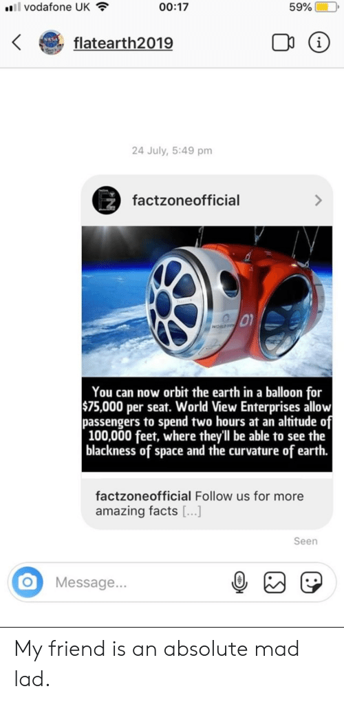 amazing facts: ll vodafone UK  00:17  59%  flatearth2019  i  24 July, 5:49 pm  factzoneofficial  WORLD  You can now orbit the earth in a balloon for  $75,000 per seat. World View Enterprises allow  passengers to spend two hours at an altitude of  100,000 feet, where theyll be able to see the    blackness of space and the curvature of earth.  factzoneofficial Follow us for more  amazing facts ...]  Seen  Message... My friend is an absolute mad lad.
