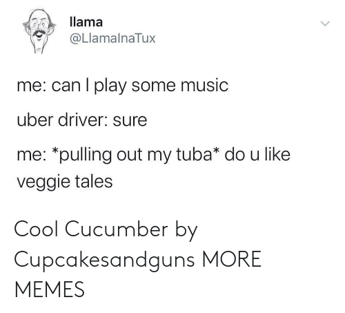 llama: llama  @LlamalnaTux  me: can I play some music  uber driver: sure  me: *pulling out my tuba* do u like  veggie tales Cool Cucumber by Cupcakesandguns MORE MEMES