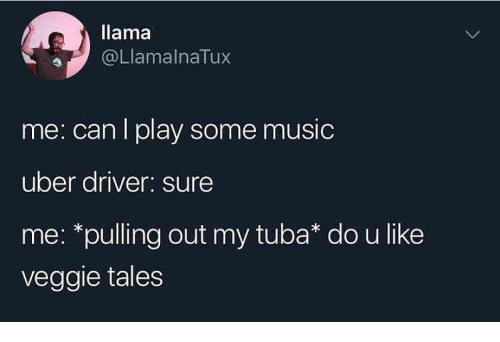 tales: llama  @LlamalnaTux  me: can I play some music  uber driver: sure  me: *pulling out my tuba* do u like  veggie tales