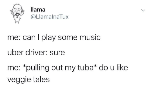 Uber Driver: llama  @LlamalnaTux  me: can I play some music  uber driver: sure  me: *pulling out my tuba* do u like  veggie tales