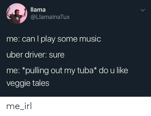 veggie tales: llama  @LlamalnaTux  me: can I play some music  uber driver: sure  me: *pulling out my tuba* dou like  veggie tales me_irl