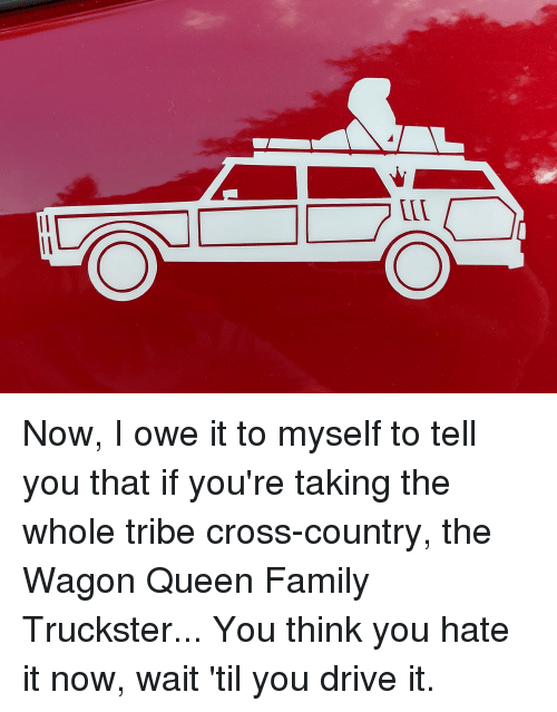 Family, Funny, and Queen: LLD Now, I owe it to myself to tell you that if you're taking the whole tribe cross-country, the Wagon Queen Family Truckster... You think you hate it now, wait 'til you drive it.