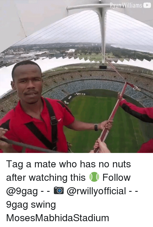 9gag, Memes, and 🤖: lliams Tag a mate who has no nuts after watching this 🎾 Follow @9gag - - 📷 @rwillyofficial - - 9gag swing MosesMabhidaStadium