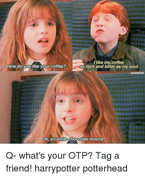 bitters: Llike my coffee  as dark and bitter as my soul.  ow ado you like your Coffee  OK, So white chocolate mocha Q- what's your OTP? Tag a friend! harrypotter potterhead