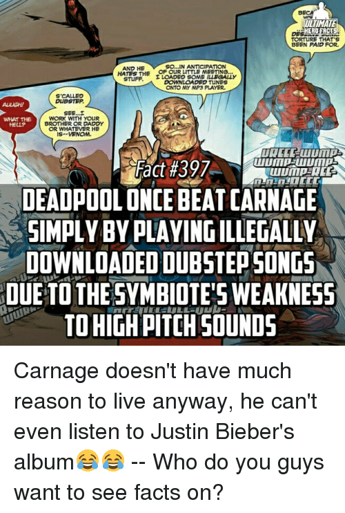 dubstep: LLIMATE  HERO FACTS  TORTuRE THAT'S  BEEN PAID FOR.  AND HE  SO...IN ANTICIPATION  HATES THE OF OUR LITTLE MEETING  STUFF  I LOADED SOME ILLEGALLY  DOWNLOADED TUNES  ONTO MY MP3 PLAYER.  S CALLED  DUBSTEP.  SEE, I  WORK WITH YOUR  WHAT THE  BROTHER OR DADDY  OR WHATEVER HE  IS- VENOM.  Fact #397  DEADPOOL ONCE BEAT CARNAGE  SIMPLY BY PLAYING ILLEGALEM  DOWNLOADED DUBSTEPSONGS  DUE TO THE SYMBIOTES WEAKNESS  TO HIGH PITCH SOUNDS Carnage doesn't have much reason to live anyway, he can't even listen to Justin Bieber's album😂😂 -- Who do you guys want to see facts on?