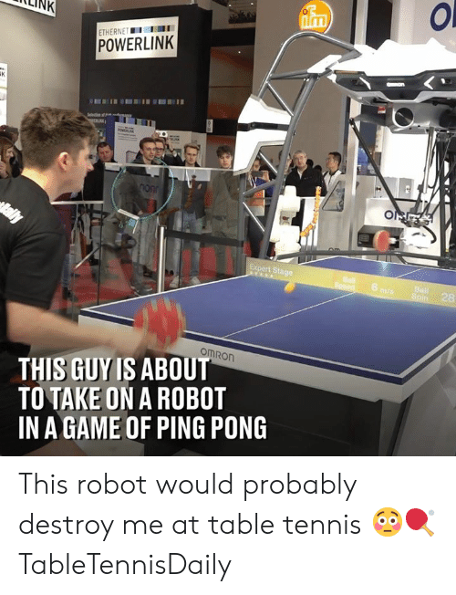 ping: LLINK  Inm  ETHERNETI  POWERLINK  Expert Stage  6  28  omRon  THIS GUY IS ABOUT  TO TAKE ON A ROBOT  IN A GAME OF PING PONG This robot would probably destroy me at table tennis 😳🏓  TableTennisDaily