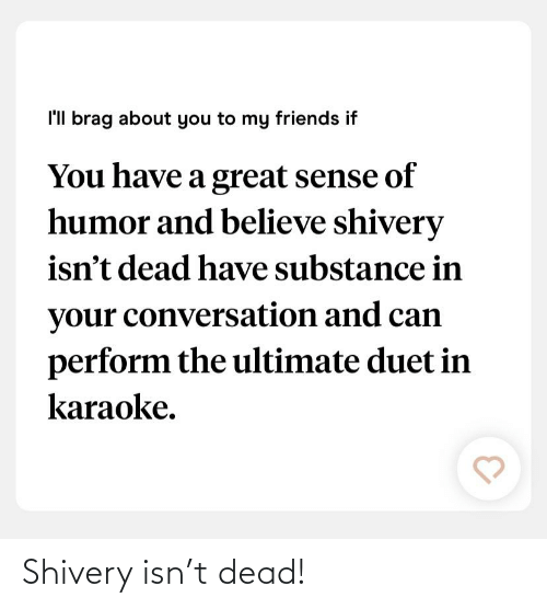 duet: l'll brag about you to my friends if  You have a great sense of  humor and believe shivery  isn't dead have substance in  your conversation and can  perform the ultimate duet in  karaoke. Shivery isn't dead!
