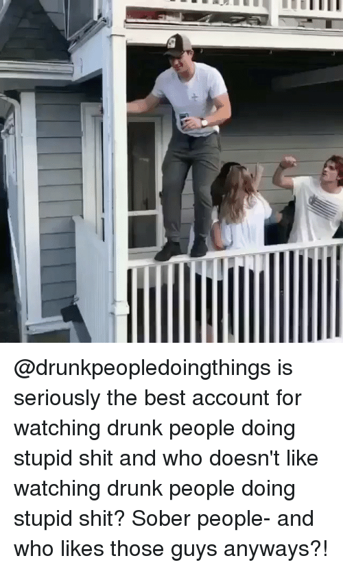 Funny, Sober, and Account: lllllll haMrLa @drunkpeopledoingthings is seriously the best account for watching drunk people doing stupid shit and who doesn't like watching drunk people doing stupid shit? Sober people- and who likes those guys anyways?!