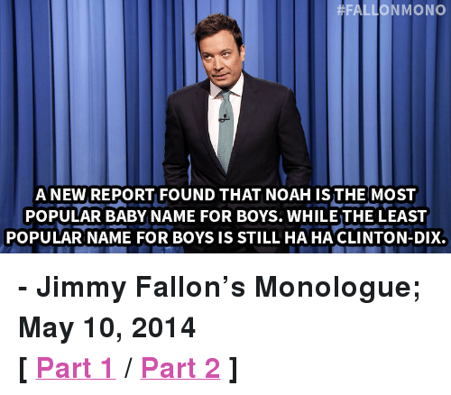 """Baby Name: LLONMONO  A NEW REPORT FOUND THAT NOAH ISTHE MOST  POPULAR BABY NAME FOR BOYS. WHILE THE LEAST  POPULAR NAME FOR BOYS IS STILL HA HA CLINTON-DIX. <p><strong>- Jimmy Fallon&rsquo;s Monologue; May 10, 2014</strong></p> <p><strong>[<a href=""""https://www.youtube.com/watch?v=HRnnPr7xl1g&amp;list=UU8-Th83bH_thdKZDJCrn88g&amp;index=4"""" target=""""_blank"""">Part 1</a>/<a href=""""https://www.youtube.com/watch?v=g_LN7OBUGEg&amp;index=5&amp;list=UU8-Th83bH_thdKZDJCrn88g"""" target=""""_blank"""">Part 2</a>]</strong></p>"""