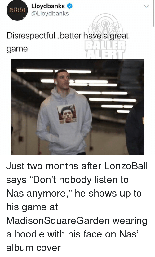 "Memes, Nas, and Game: Lloydbanks  @Lloydbanks  OVERLEAD  Disrespectful..better have a great  game Just two months after LonzoBall says ""Don't nobody listen to Nas anymore,"" he shows up to his game at MadisonSquareGarden wearing a hoodie with his face on Nas' album cover"