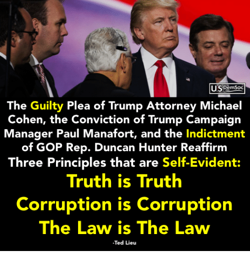 evident: LLSDemSoc  The Guilty Plea of Trump Attorney Michael  Cohen, the Conviction of Trump Campaign  Manager Paul Manafort, and the Indictment  of GOP Rep. Duncan Hunter Reaffirm  Three Principles that are Self-Evident:  Truth is Truth  Corruption is Corruption  The Law is The Law  Ted Lieu