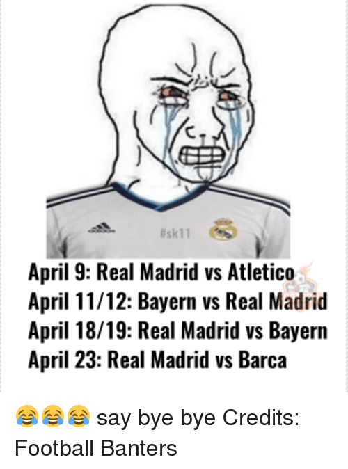 Memes, 🤖, and Madrid: llsk11  April 9: Real Madrid vs Atletico  April 11/12: Bayern vs Real Madrid  April 18/19: Real Madrid vs Bayern  April 23: Real Madrid vs Barca 😂😂😂 say bye bye Credits: Football Banters