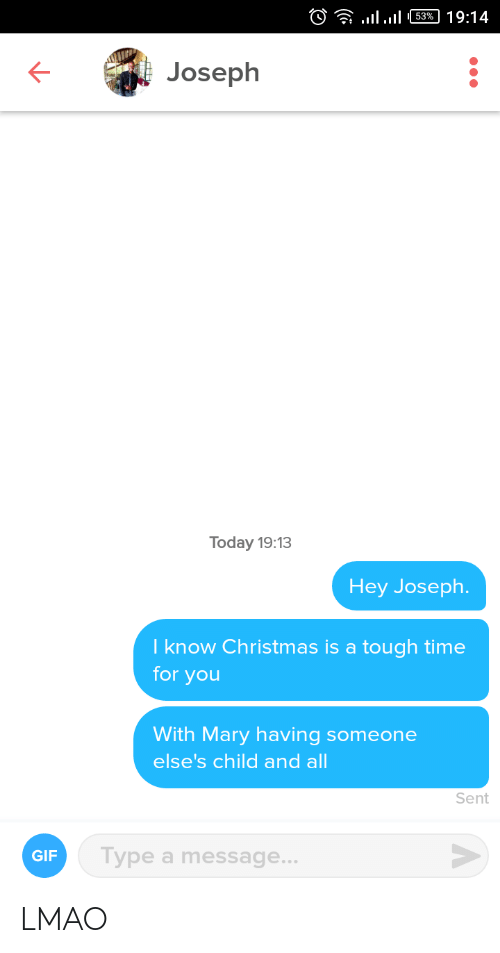 Christmas Is: )? llul 63% | 19:14  Joseph  Today 19:13  Hey Joseph.  I know Christmas is a tough time  for you  With Mary having someone  else's child and all  Sent  Type a message...  GIF LMAO