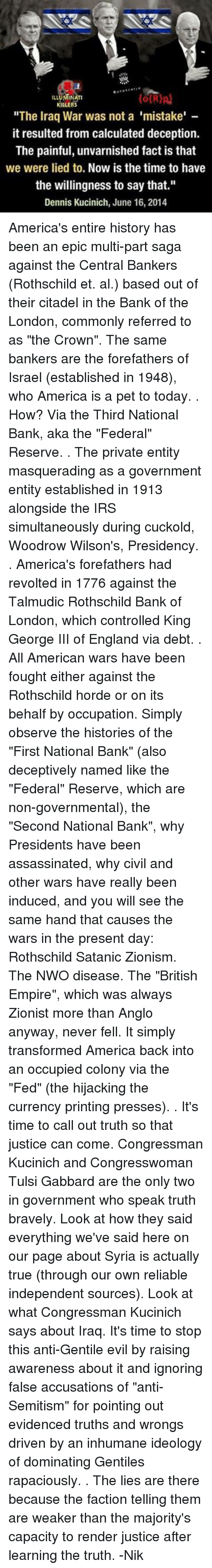 """rothschild bank: LLUMINATI  KILLERS  """"The Iraq War was not a 'mistake'  it resulted from calculated deception.  The painful, unvarnished fact is that  we were lied to.  Now is the time to have  the willingness to say that.""""  Dennis Kucinich, June 16  2014 America's entire history has been an epic multi-part saga against the Central Bankers (Rothschild et. al.) based out of their citadel in the Bank of the London, commonly referred to as """"the Crown"""". The same bankers are the forefathers of Israel (established in 1948), who America is a pet to today. . How? Via the Third National Bank, aka the """"Federal"""" Reserve. . The private entity masquerading as a government entity established in 1913 alongside the IRS simultaneously during cuckold, Woodrow Wilson's, Presidency. . America's forefathers had revolted in 1776 against the Talmudic Rothschild Bank of London, which controlled King George III of England via debt. . All American wars have been fought either against the Rothschild horde or on its behalf by occupation. Simply observe the histories of the """"First National Bank"""" (also deceptively named like the """"Federal"""" Reserve, which are non-governmental), the """"Second National Bank"""", why Presidents have been assassinated, why civil and other wars have really been induced, and you will see the same hand that causes the wars in the present day: Rothschild Satanic Zionism. The NWO disease. The """"British Empire"""", which was always Zionist more than Anglo anyway, never fell. It simply transformed America back into an occupied colony via the """"Fed"""" (the hijacking the currency printing presses). . It's time to call out truth so that justice can come. Congressman Kucinich and Congresswoman Tulsi Gabbard are the only two in government who speak truth bravely. Look at how they said everything we've said here on our page about Syria is actually true (through our own reliable independent sources). Look at what Congressman Kucinich says about Iraq. It's time to stop this anti-Gentile evil by"""