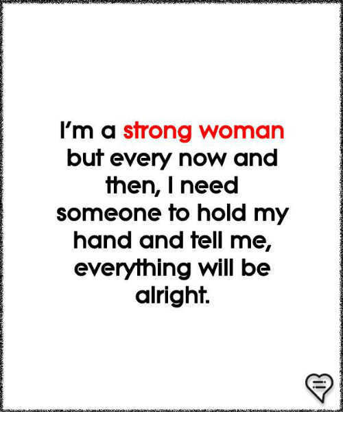 Memes, Strong, and A Strong Woman: l'm a strong woman  but every now and  then, | need  someone to hold my  hand and fell me,  everything will be  alright.