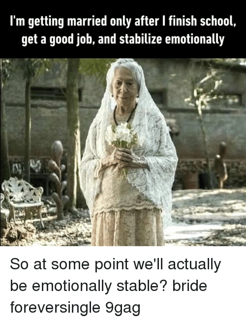 9gag, Memes, and School: l'm getting married only after I finish school,  get a good job, and stabilize emotionally So at some point we'll actually be emotionally stable?⠀ bride foreversingle 9gag