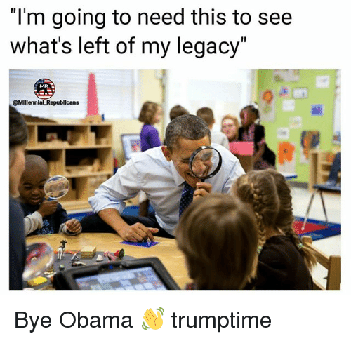 """Memes, Obama, and Legacy: """"l'm going to need this to see  what's left of my legacy  @Millennial Republicans Bye Obama 👋 trumptime"""
