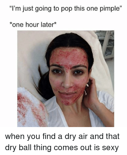 "Pop, Sexy, and Girl Memes: ""l'm just going to pop this one pimple""  *one hour later* when you find a dry air and that dry ball thing comes out is sexy"