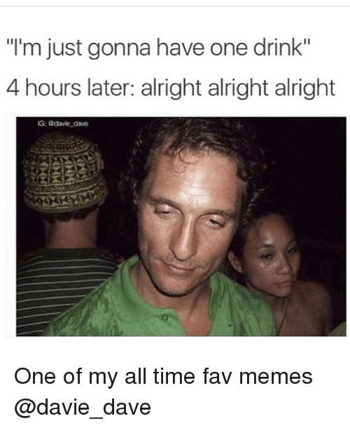 """Memes, Time, and Dank Memes: """"l'm just gonna have one drink""""  4 hours later: alright alright alright  G: adavie dave One of my all time fav memes @davie_dave"""