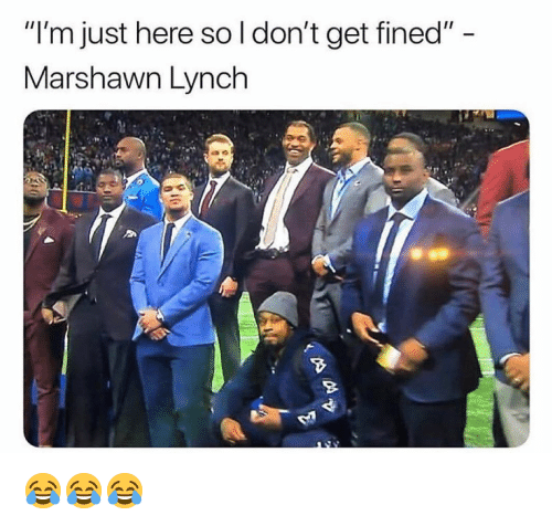 "Marshawn Lynch: ""l'm just here so l don't get fined""  Marshawn Lynch 😂😂😂"