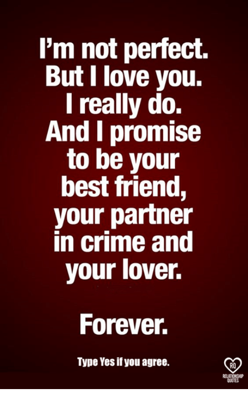 Best Friend, Crime, and Love: l'm not perfect.  But I love you.  I really do.  And I promise  to be your  best friend,  your partner  in crime and  your lover.  Forever  Type Yes if you agree.  RO
