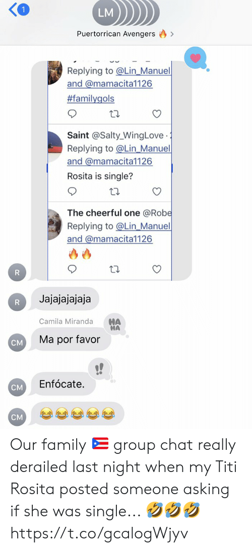 Manuel: LM  Puertorrican Avengers  Replying to @Lin_Manuel  and @mamacita1126  #familygols  Saint @Salty_WingLove  Replying to@Lin_Manuel  and @mamacita1126  .  Rosita is single?  The cheerful one @Robe  Replying to@Lin_Manuel  and @mamacita1126  R  Jajajajajaja  R  HA  HA  Camila Miranda  Ma por favor  CM  Enfócate.  CM  CM Our family 🇵🇷 group chat really derailed last night when my Titi Rosita posted someone asking if she was single...  🤣🤣🤣 https://t.co/gcalogWjyv