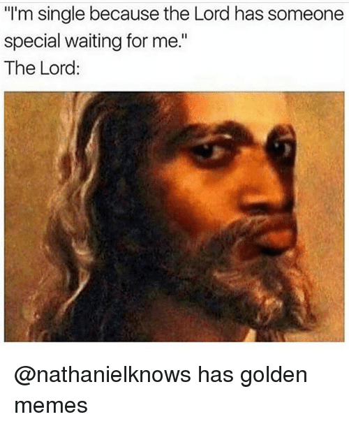"Memes, Dank Memes, and Waiting...: ""l'm single because the Lord has someone  special waiting for me.""  The Lord: @nathanielknows has golden memes"
