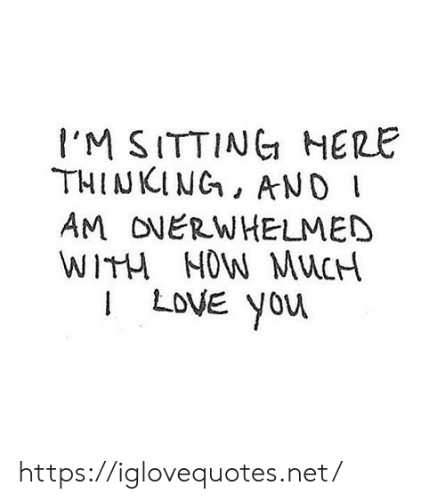 Sitting Here: l'M SITTING HERE  THINKING, AND  AM ONERWHELMED  WITH NOW MUCH  I LOVE You https://iglovequotes.net/