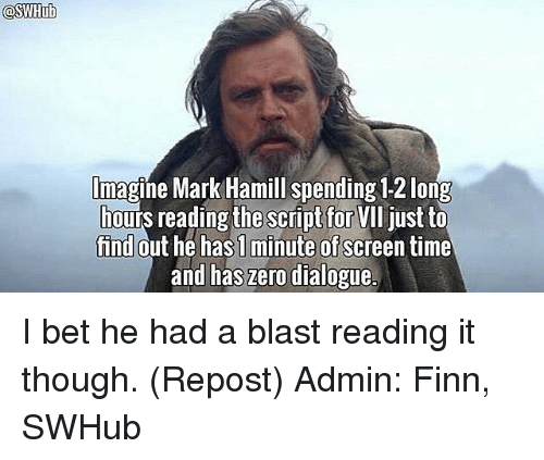 dialogues: lmagine Mark Hamill spending 12 long  ours reading the script for  VII just to  find  out he has minute of  time  and has zero dialogue. I bet he had a blast reading it though. (Repost) Admin: Finn, SWHub