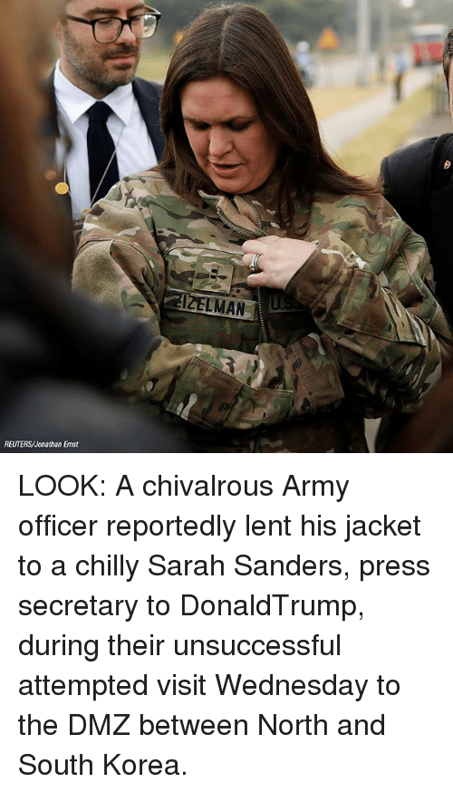 Memes, Army, and Reuters: LMAN  REUTERS/Jonathan Ernst LOOK: A chivalrous Army officer reportedly lent his jacket to a chilly Sarah Sanders, press secretary to DonaldTrump, during their unsuccessful attempted visit Wednesday to the DMZ between North and South Korea.